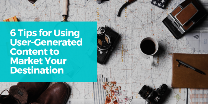 6 Tips for Using User-Generated Content to Market Your Destination